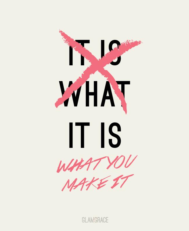 It is what it is - It is what you make it