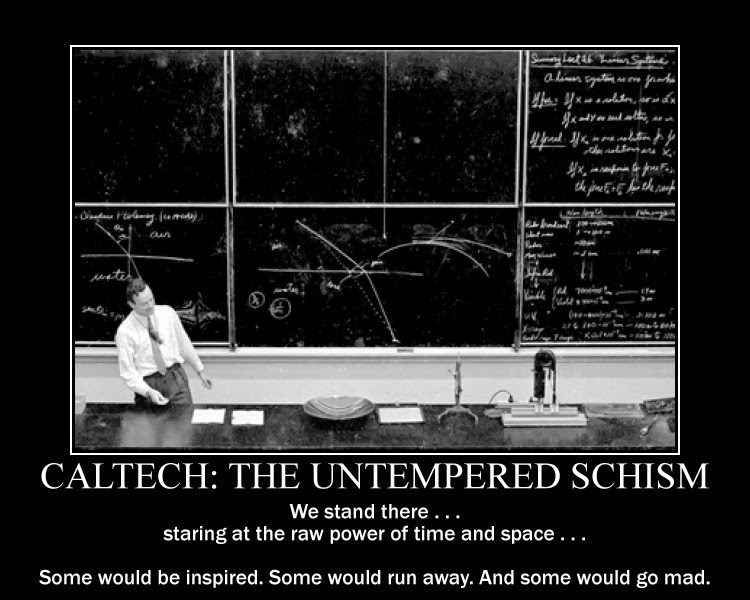 Caltech: The Untempered Schism. We stand there...staring at the raw power of time and space...Some would be inspired. Some would run away. And some would go mad.