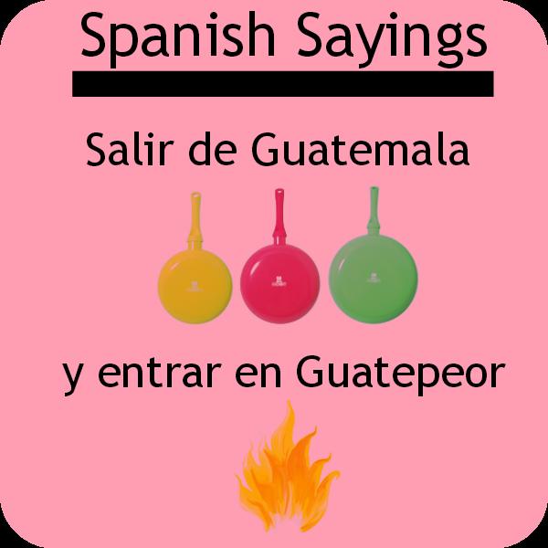 "Spanish saying ""Salir de Guatemala y entrar en Guatepeor"". Visit www.soeasyspanish.com  #español #spanish #learnspanish"