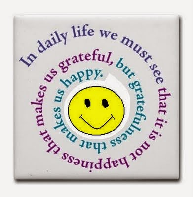 In daily life we must see that it is not happiness that makes us grateful, but gratefulness that makes us happy