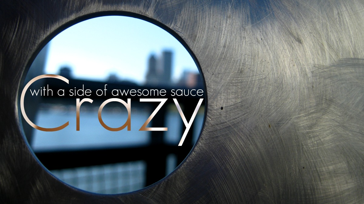 Crazy with a side of Awesome Sauce