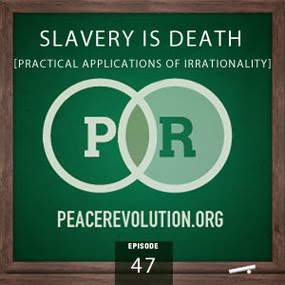 peace revolution: episode047 - slavery is death: practical applications of irrationality