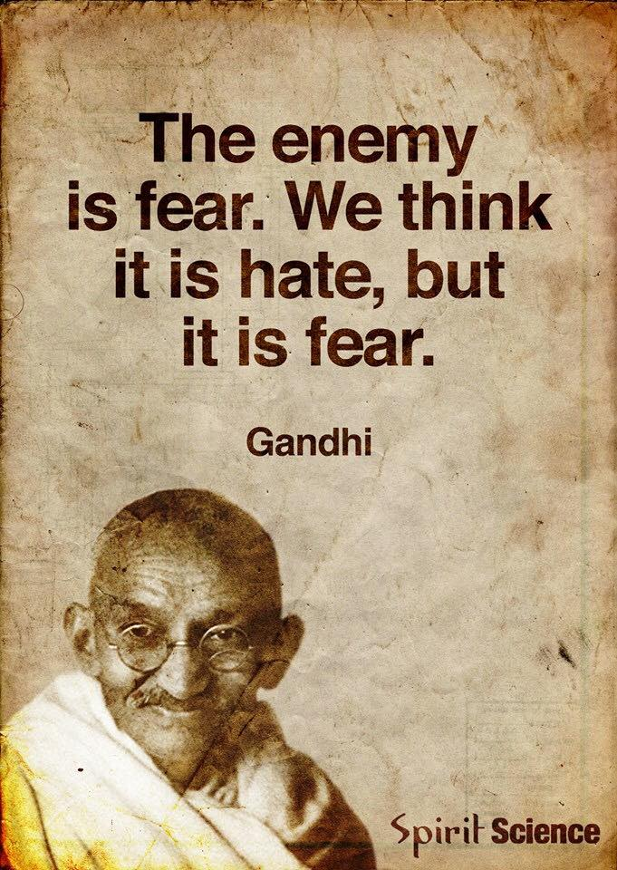 Hate is created by fear.