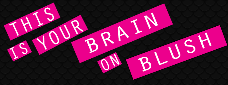 This is Your Brain on Blush