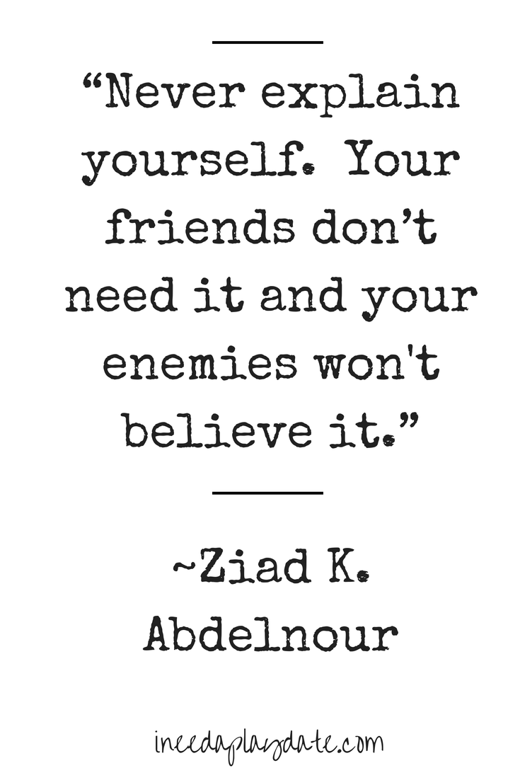 """Never explain yourself. Your friends don't need it and your enemies won't believe it."" Ziad K. Abdelnour"