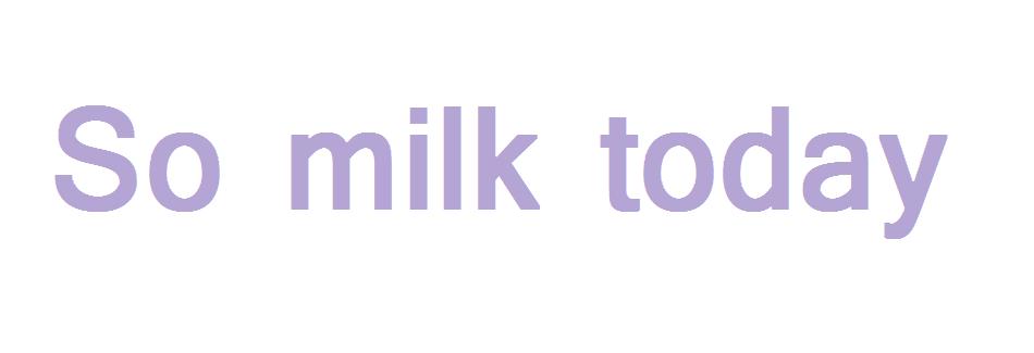 So milk today