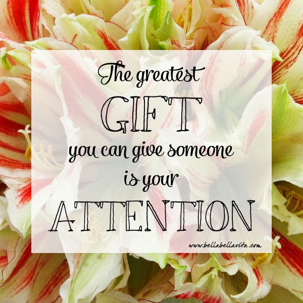 """the greatest gift you can give someone is your attention"" quote"