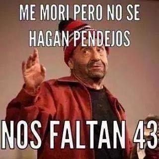 """""""ME MORI PERO NO SE HAGAN PENDEJOS...NOS FALTAN 43"""""""