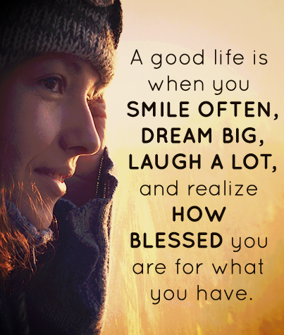 QUOTES BOUQUET: A Good Life Is Often When You Smile Often, Dream Big, Laugh A Lot And Realize How Blessed You Are For What You Have