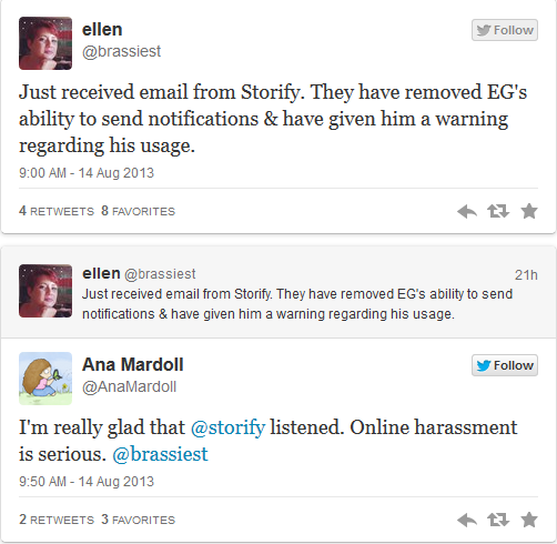 @brassiest: Just recieved email from Storify. They have removed EG's ability to send notifications & have given him a warning regarding his usage. @AnaMardoll [replying to @brassiest]: I'm really glad @storify listened. Online harassment is serious.