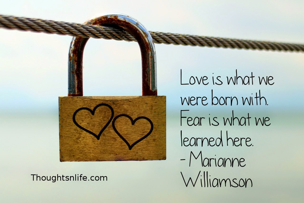 Thoughtsnlife.com: Love is what we were born with. Fear is what we learned here. - Marianne Williamson