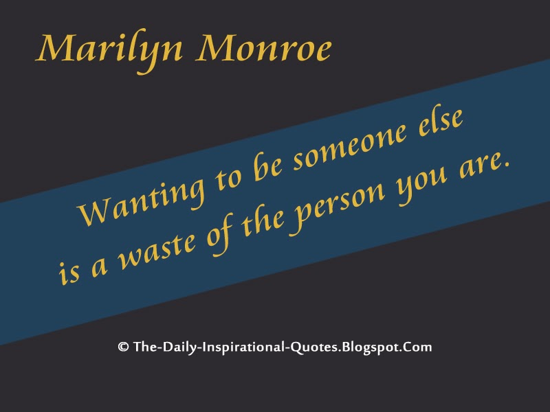 Wanting to be someone else is a waste of the person you are. - Marilyn Monroe