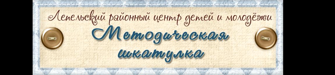 Лепельский ЦДиМ / Методическая шкатулка