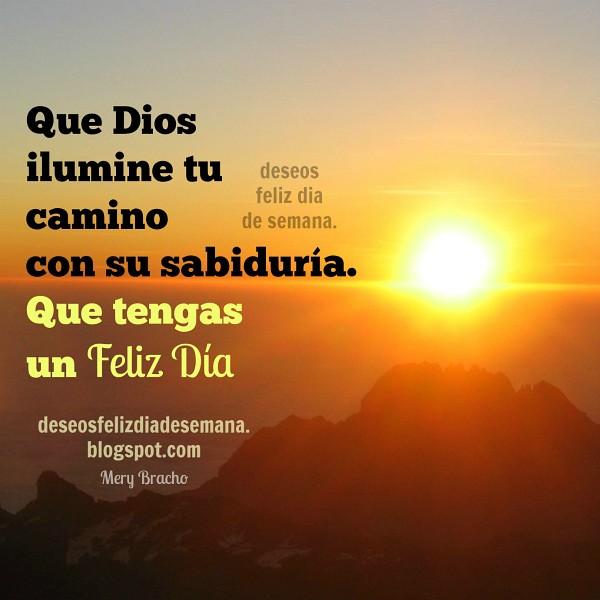 Mensaje cristiano buen día feliz, Dios te de luz en camino, sabiduría, frases con buenos deseos cristianos en imagen por Mery Bracho
