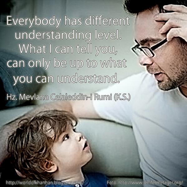 """Everybody has different understanding level. What I can tell you, can only be up to what you can understand. Hz. Mevlana Celaleddin-i Rumi quotes English İngilizce Çeviri """"Herkesin anlayış derecesi farklıdır. Benim sana anlatacaklarım, ancak senin anlayacağın kadardır."""" Hz. Mevlana Celaleddin-i Rumi (K.S.)"""