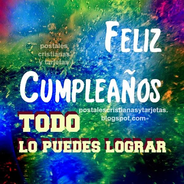 Feliz Cumpleaños, todo lo puedes lograr, imagen cristiana para amigos,familia por Mery Bracho