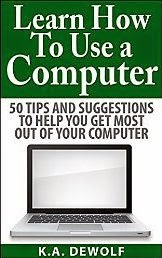 Learn How To Use A Computer: 50 Tips and Suggestions to Help You Get the Most Out of Your Computer