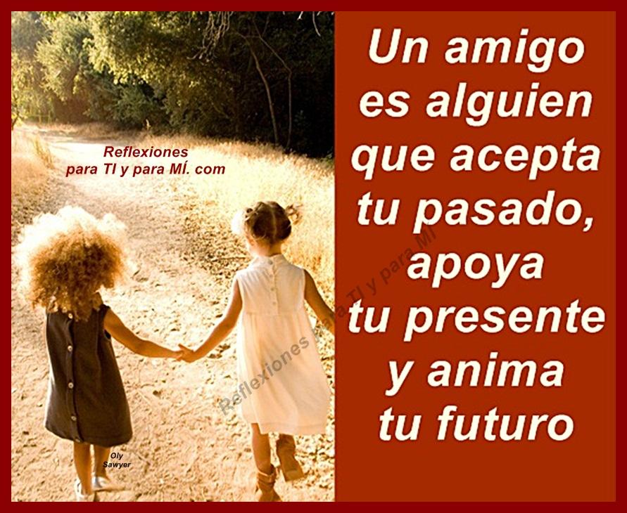 Un amigo es alguien que acepta tu pasado, apoya tu presente y anima ...