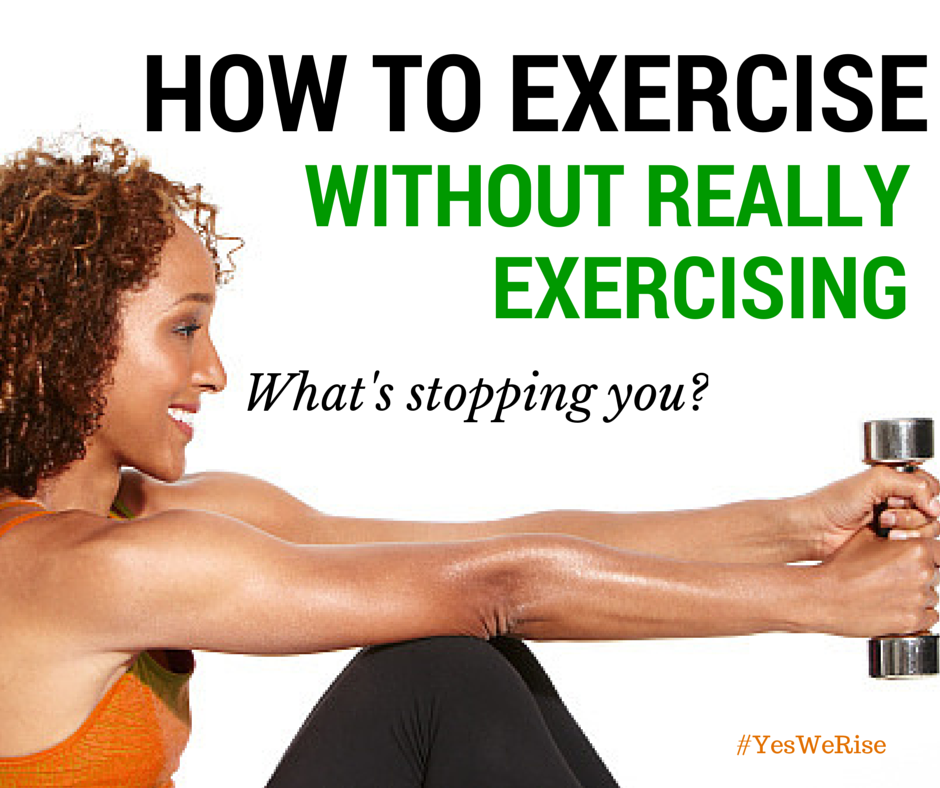 How to exercise without really exercising | Yes, We Rise