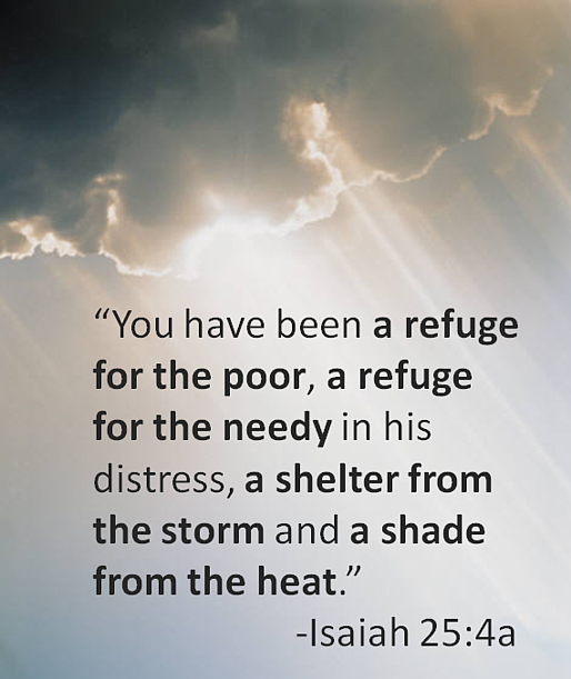 "You have been a refuge for the poor, a refuge for the needy in his distress, a shelter from the storm and a shade from the heat."" -Isaiah 25:4a"