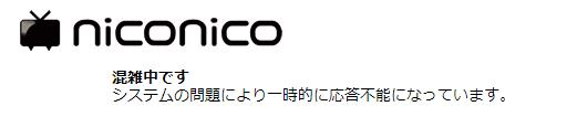 niconico  混雑中です システムの問題により一時的に応答不能になっています。