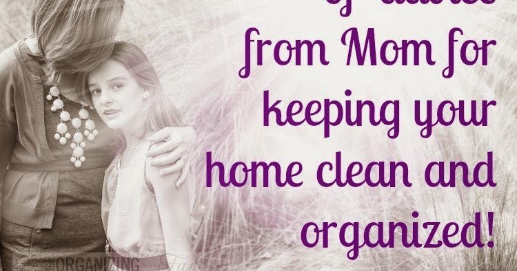 50 pieces of advice from mom for keeping your home clean for House cleaning and organizing