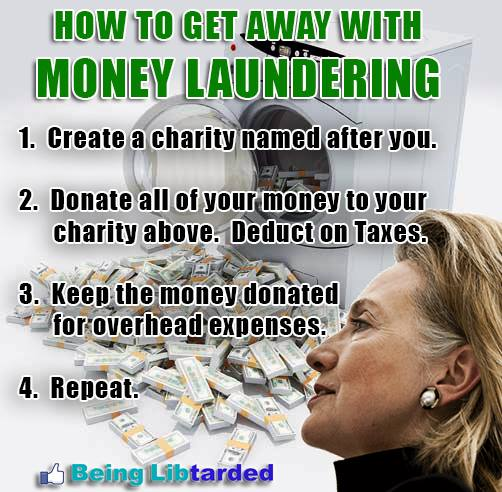HOW TO GET AWAY WITH MONEY LAUNDERING: 1. Create a charity named after you. 2. Donate all your money to your charity above. Deduct on taxes. 3. Keep the money donated for overhead expenses. 4. Repeat.