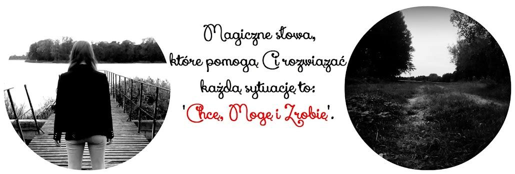 """Magiczne słowa, które pomogą rozwiązać Ci każdą sytuację to """"Chcę, Mogę i Zrobię"""""""