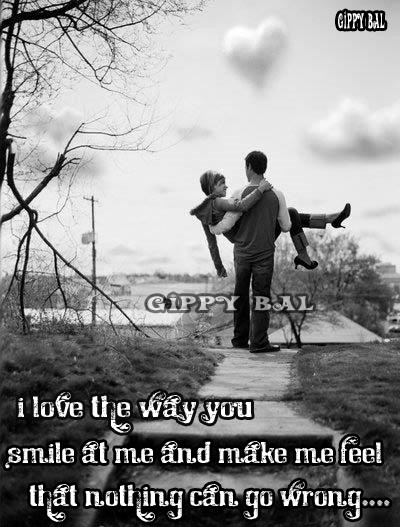 I Love The Way You Smile At MeAnd Make Me Feel That Nothing Can Go Wrong.