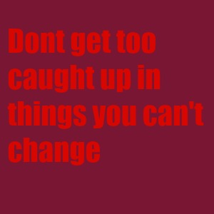 Don't get too caught up in things you can't change