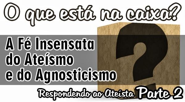 O que está na caixa? A Fé Insensata do Ateísmo e do Agnosticismo [Parte 2]