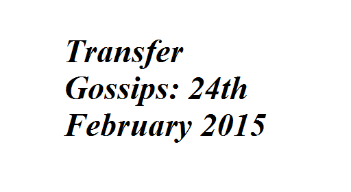 Transfer Gossips: 24th February 2015