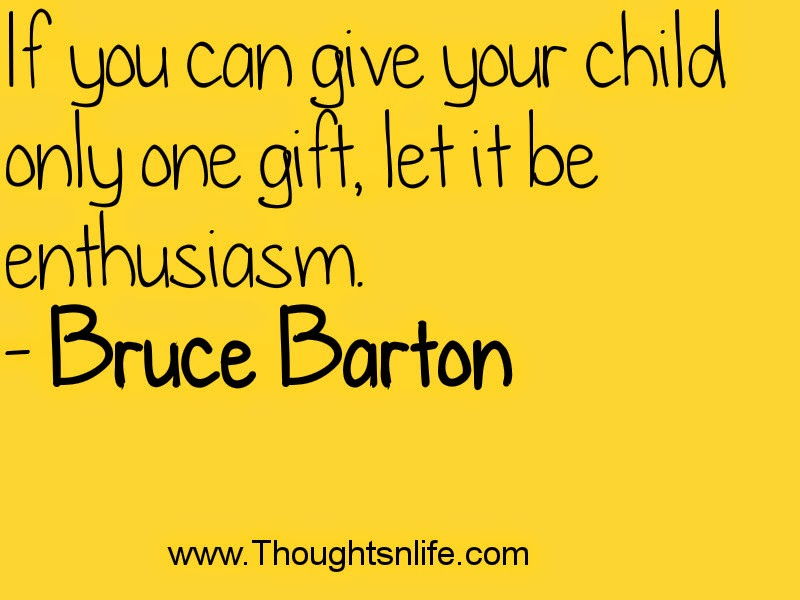 If you can give your child only one gift, let it be enthusiasm. - Bruce Barton