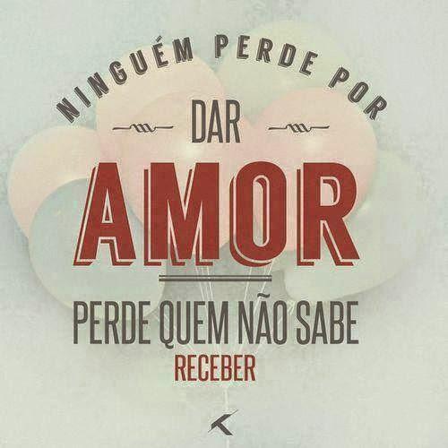 Ninguém Perde por dar amor.  Perde quem não sabe receber!