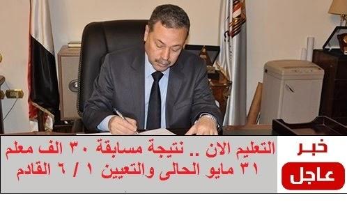 التعليم الان .. نتيجة مسابقة 30 الف معلم 31 مايو الحالى والتعيين 1 / 6 / 2015 اخر كلام