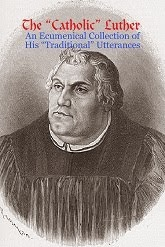 "<i>The ""Catholic"" Luther: An Ecumenical Collection of His ""Traditional"" Utterances</i>"