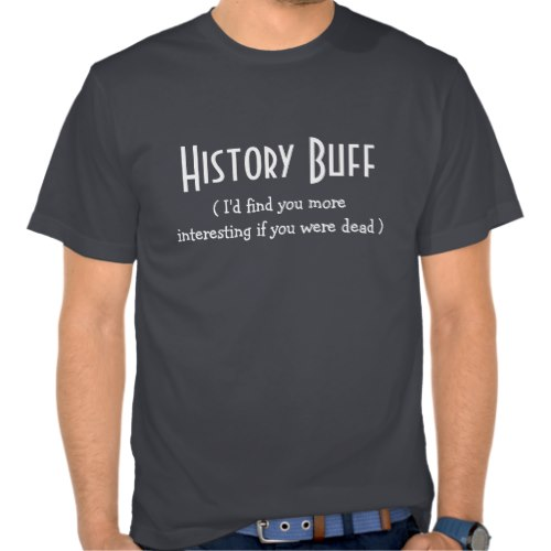 History Buff (I'd find you more interesting if you were dead) | Funny T-Shirt