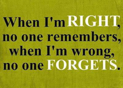 When I'm right, no one remembers, when I'm wrong, no one forgets.