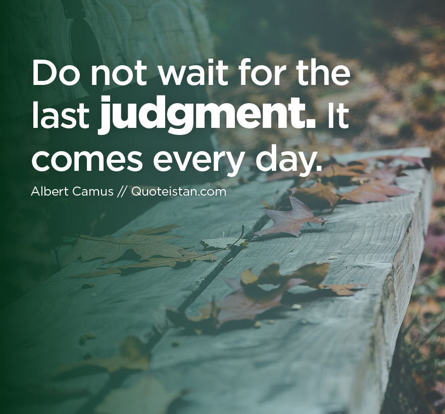 Do not wait for the last #judgment. It comes every day.