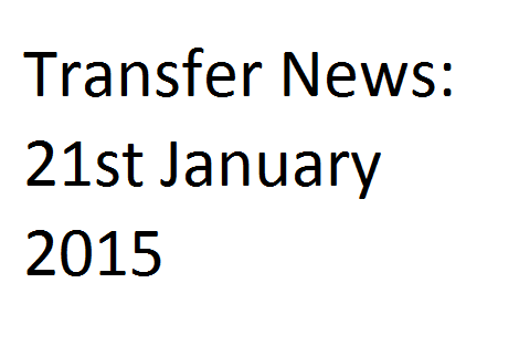 Transfer News: 21st January 2015
