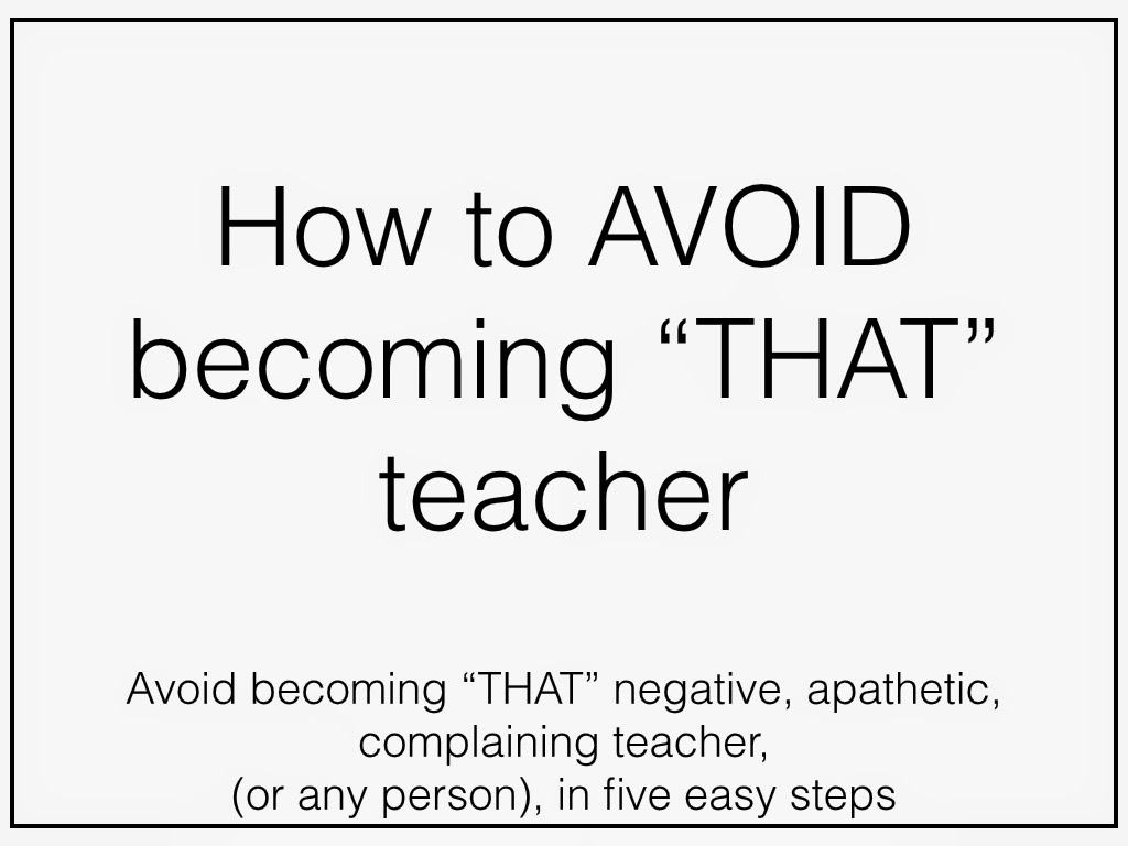 Avoid becoming the negative, apathetic, complaining teacher.
