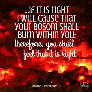 But, behold, I say unto you, that you must study it out in your mind; then you must ask me if it be right, and if it is right I will cause that your bosom shall burn within you; therefore, you shall feel that it is right. Doctrine & Covenants 9:8