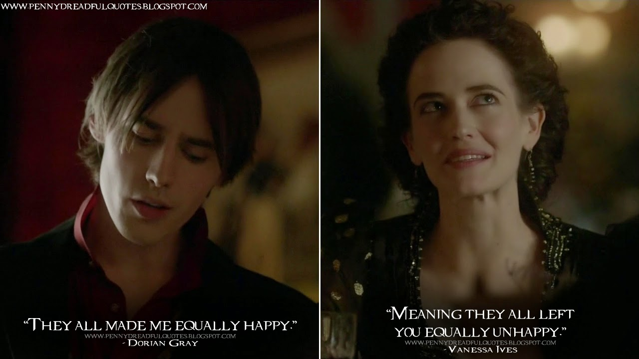 Dorian Gray: They all made me equally happy. Vanessa Ives: Meaning they all left you equally unhappy. Dorian Gray Quotes, Vanessa Ives Quotes, Penny Dreadful Quotes