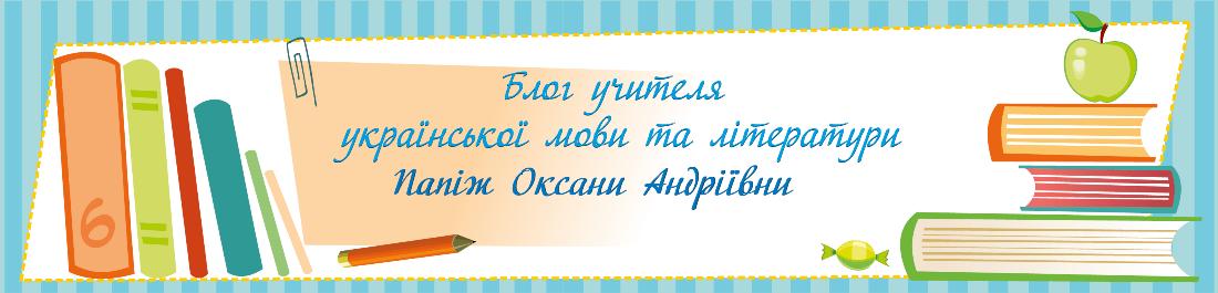 Блог учителя української мови та літератури Папіж Оксани Андріївни