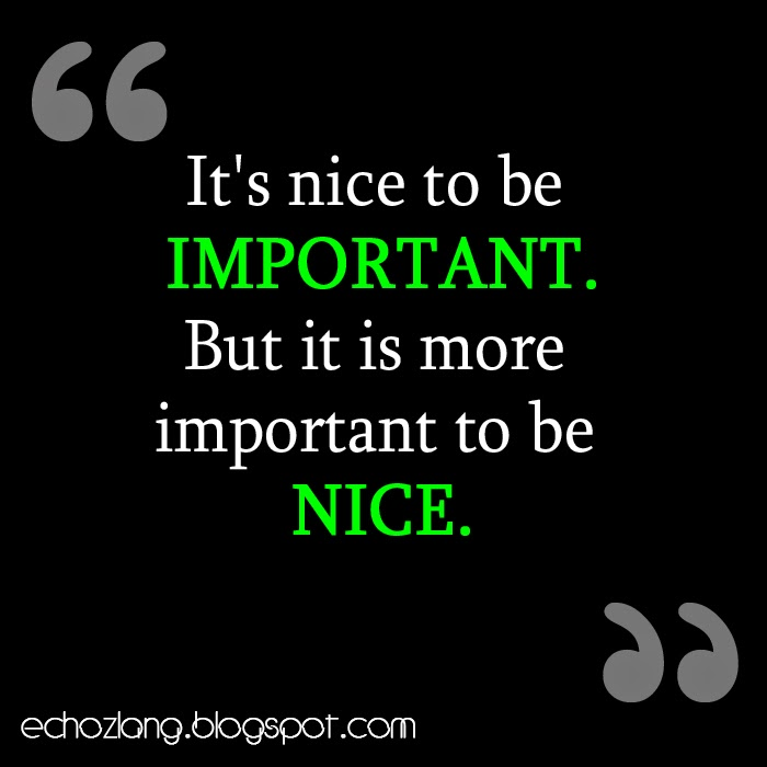It's nice to be important, but it is important to be nice.