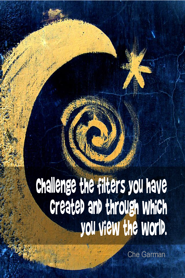 visual quote - image quotation for BELIEF - Challenge the filters you have created and through which you view your world. - Che Garman