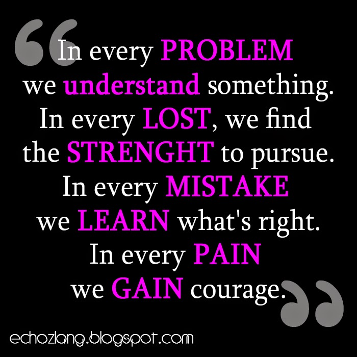 In every mistake we learn whats right. In every pain we gain courage.