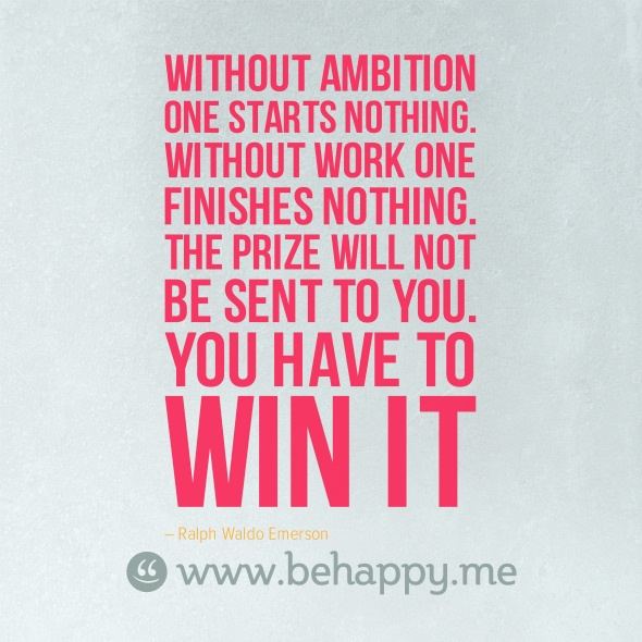 Without ambition one starts nothing without work one finishes nothing