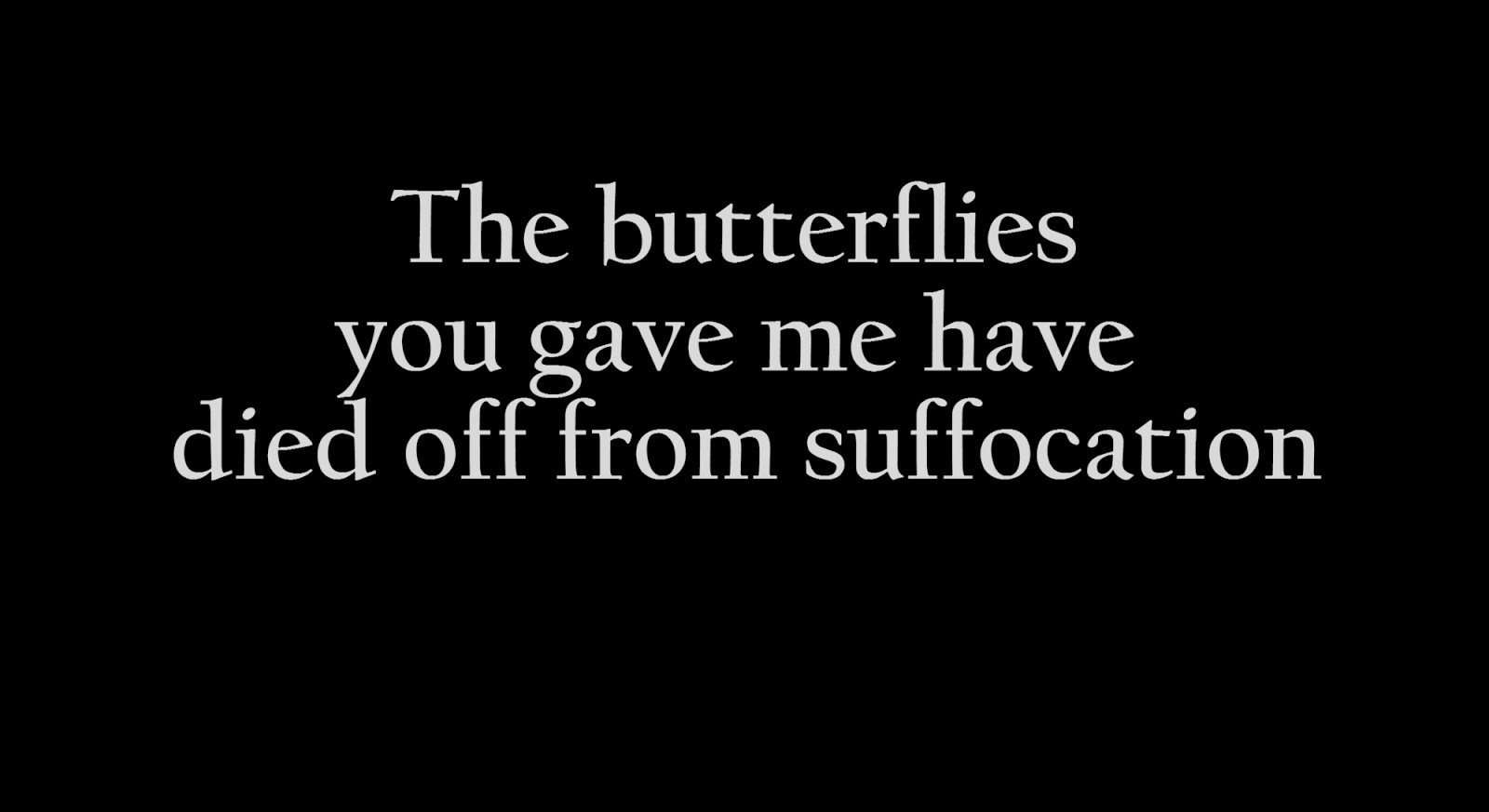The butterflies you gave me have died off from suffocation