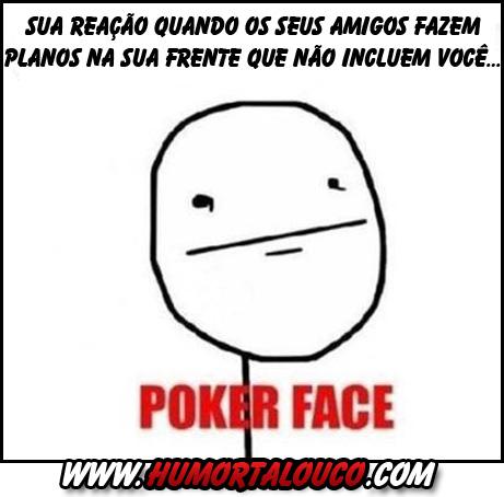 Meme POKER FACE - Sua cara quando seus amigos fazem planos que não te inclui...